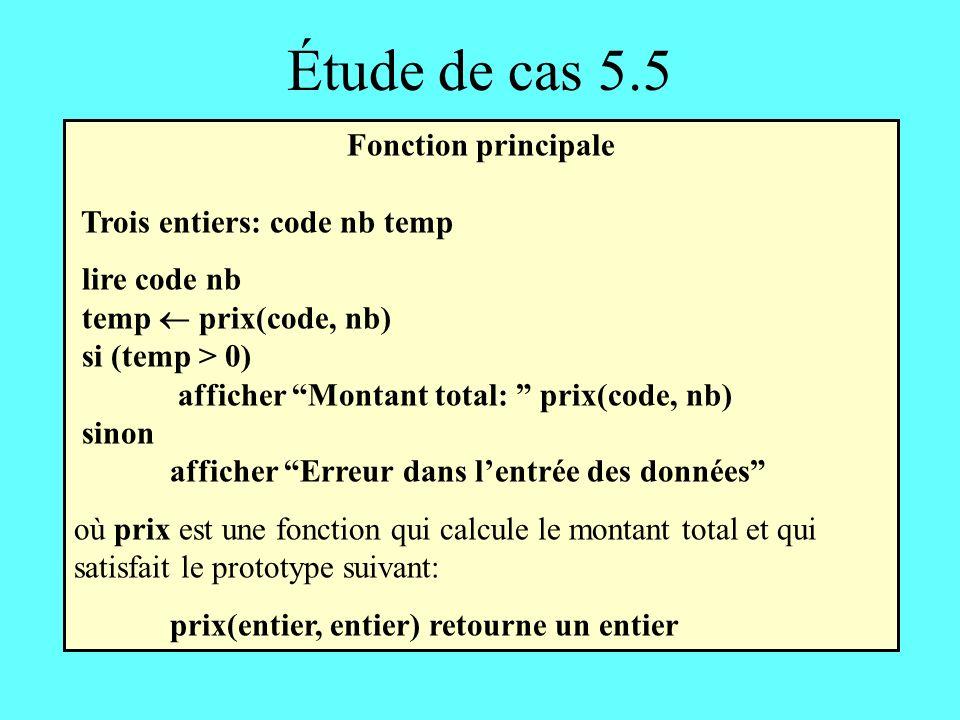 Étude de cas 5.5 Fonction principale Trois entiers: code nb temp lire code nb temp prix(code, nb) si (temp > 0) afficher Montant total: prix(code, nb) sinon afficher Erreur dans lentrée des données où prix est une fonction qui calcule le montant total et qui satisfait le prototype suivant: prix(entier, entier) retourne un entier