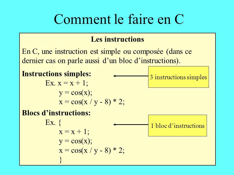 Comment le faire en C Les instructions En C, une instruction est simple ou composée (dans ce dernier cas on parle aussi dun bloc dinstructions).
