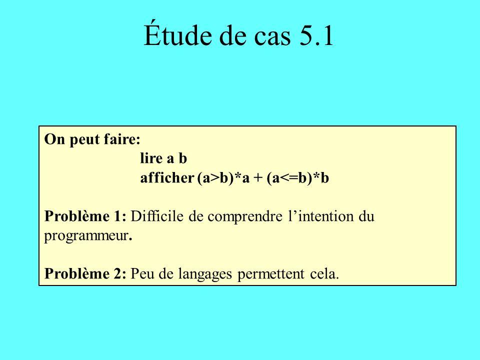 Étude de cas 5.1 On peut faire: lire a b afficher (a>b)*a + (a<=b)*b Problème 1: Difficile de comprendre lintention du programmeur.