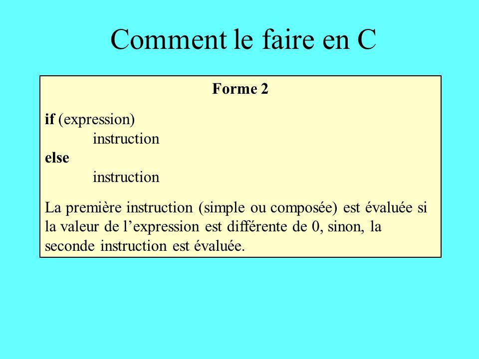 Comment le faire en C Forme 2 if (expression) instruction else instruction La première instruction (simple ou composée) est évaluée si la valeur de le