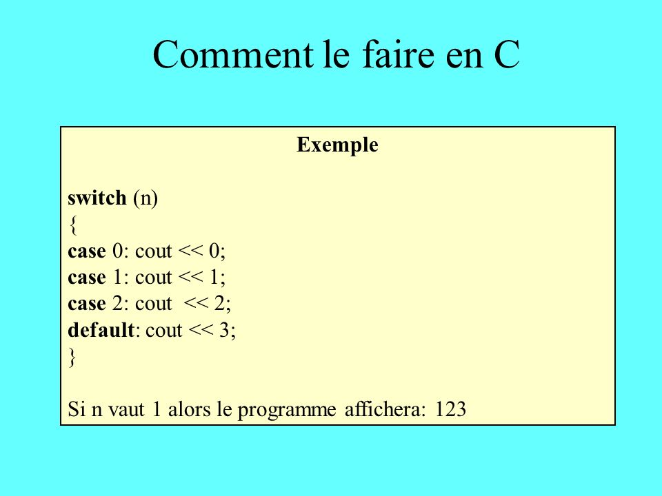 Comment le faire en C Exemple switch (n) { case 0: cout << 0; case 1: cout << 1; case 2: cout << 2; default: cout << 3; } Si n vaut 1 alors le programme affichera: 123