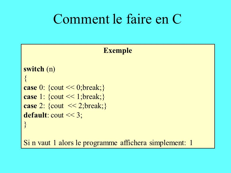 Comment le faire en C Exemple switch (n) { case 0: {cout << 0;break;} case 1: {cout << 1;break;} case 2: {cout << 2;break;} default: cout << 3; } Si n vaut 1 alors le programme affichera simplement: 1