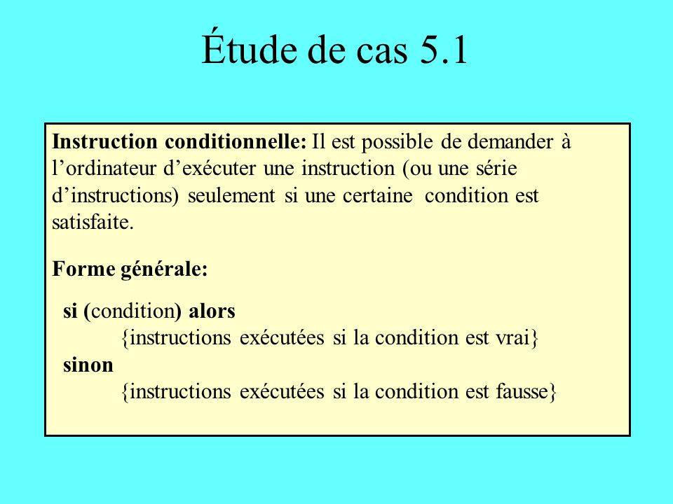 Étude de cas 5.1 Instruction conditionnelle: Il est possible de demander à lordinateur dexécuter une instruction (ou une série dinstructions) seulement si une certaine condition est satisfaite.