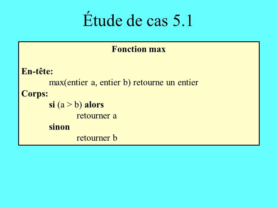 Étude de cas 5.1 Fonction max En-tête: max(entier a, entier b) retourne un entier Corps: si (a > b) alors retourner a sinon retourner b