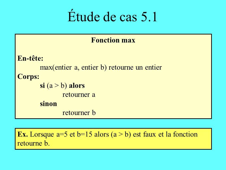 Étude de cas 5.1 Fonction max En-tête: max(entier a, entier b) retourne un entier Corps: si (a > b) alors retourner a sinon retourner b Ex.