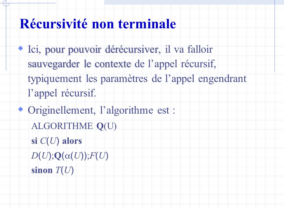 Récursivité non terminale Utilisation de piles dérécursivation Après dérécursivation on obtiendra donc : ALGORITHME Q(U) empiler(nouvel_appel, U) tant que pile non vide faire dépiler(état, V) si état = nouvel_appel alors U V si C ( U ) alors D ( U ) empiler(fin, U) empiler(nouvel_appel, ( U ) ) sinon T ( U ) si état = fin alors U V F ( U )