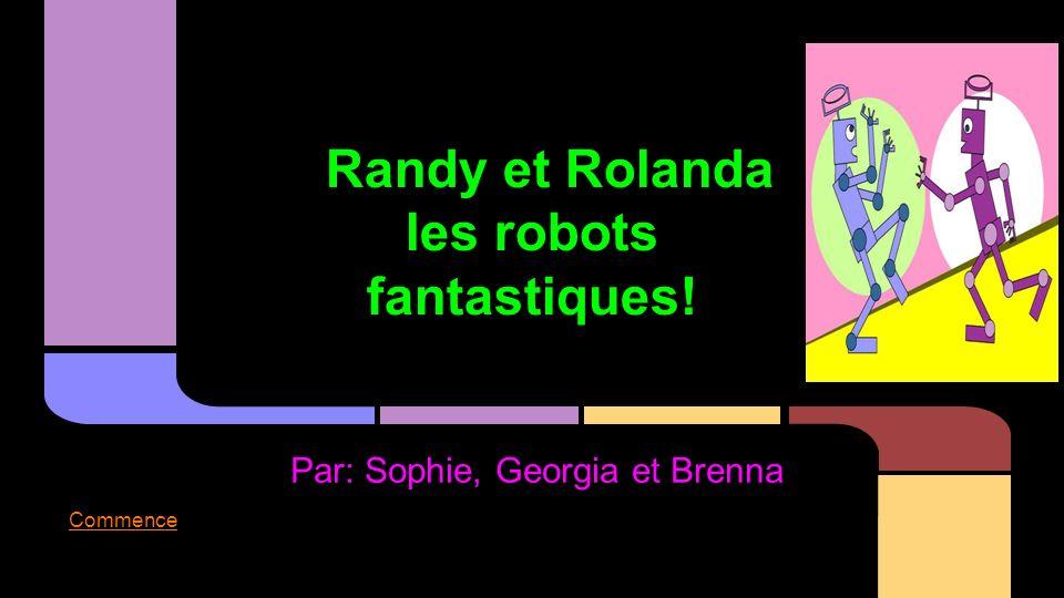 Randy et Rolanda les robots fantastiques! Par: Sophie, Georgia et Brenna Commence