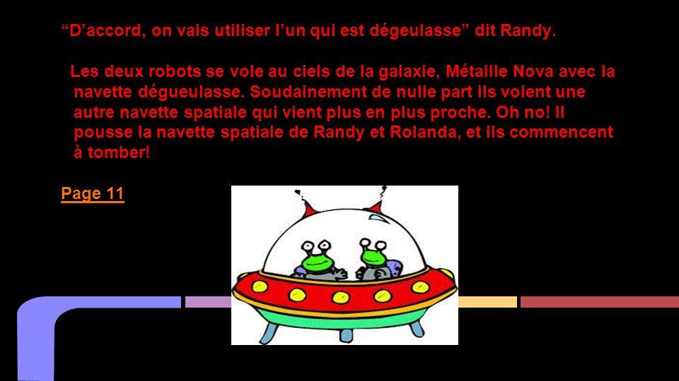Daccord, on vais utiliser lun qui est dégeulasse dit Randy. Les deux robots se vole au ciels de la galaxie, Métaille Nova avec la navette dégueulasse.