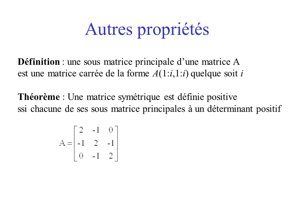 Autres propriétés Définition : une sous matrice principale dune matrice A est une matrice carrée de la forme A(1:i,1:i) quelque soit i Théorème : Une matrice symétrique est définie positive ssi chacune de ses sous matrice principales à un déterminant positif