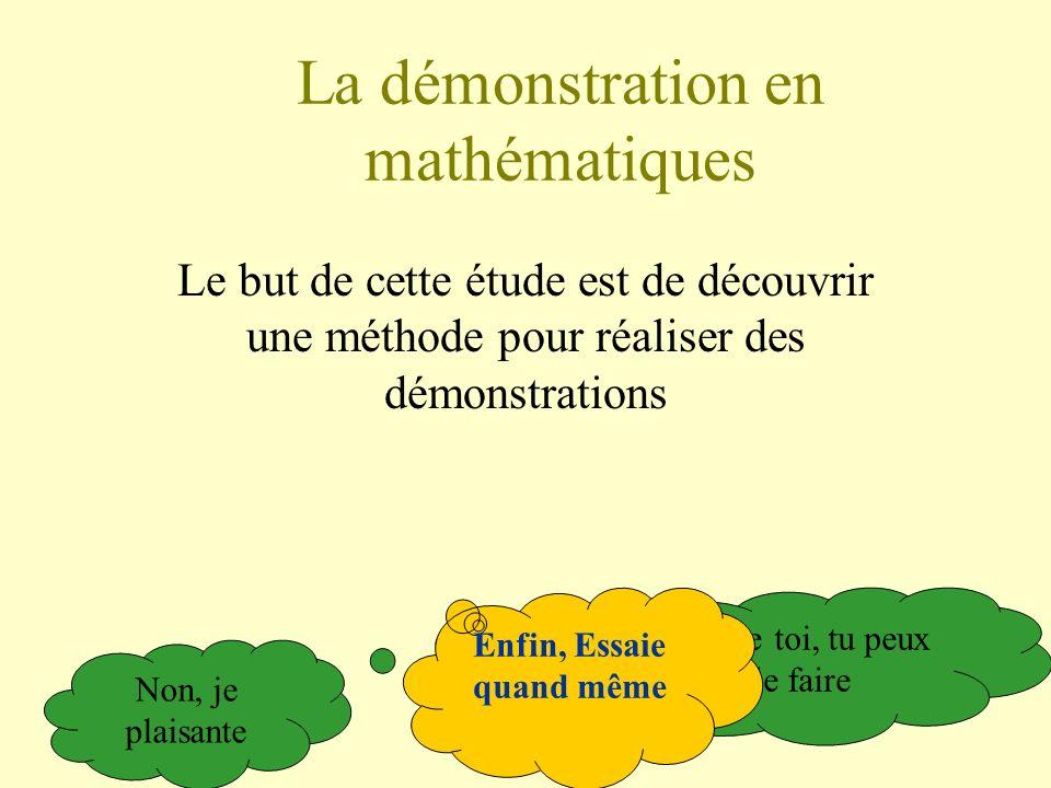 La démonstration en mathématiques Le but de cette étude est de découvrir une méthode pour réaliser des démonstrations Même toi, tu peux le faire Non,