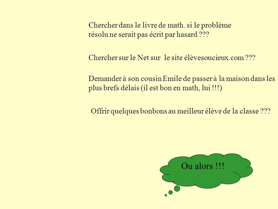 Chercher dans le livre de math. si le problème résolu ne serait pas écrit par hasard ??? Chercher sur le Net sur le site élèvesoucieux.com ??? Demande