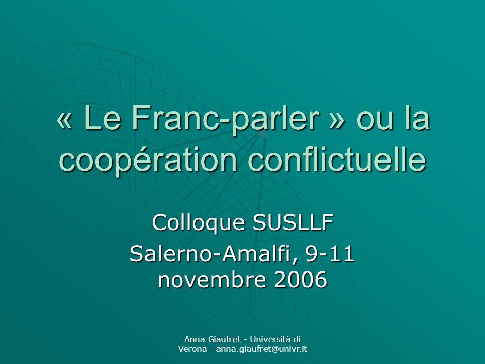 Anna Giaufret - Università di Verona - anna.giaufret@univr.it « Le Franc-parler » ou la coopération conflictuelle Colloque SUSLLF Salerno-Amalfi, 9-11 novembre 2006