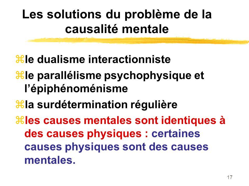 17 Les solutions du problème de la causalité mentale le dualisme interactionniste le parallélisme psychophysique et lépiphénoménisme la surdétermination régulière les causes mentales sont identiques à des causes physiques : certaines causes physiques sont des causes mentales.