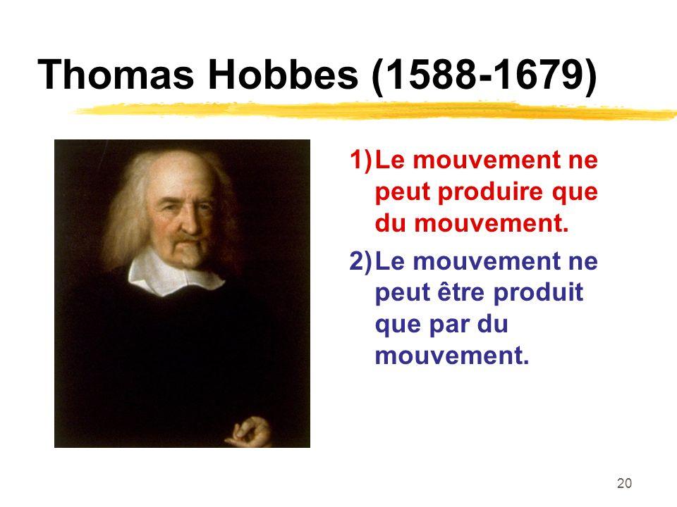 20 Thomas Hobbes (1588-1679) 1)Le mouvement ne peut produire que du mouvement.