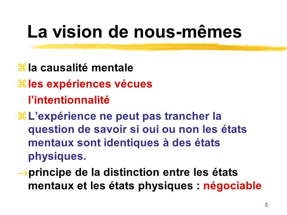 5 La vision de nous-mêmes la causalité mentale les expériences vécues lintentionnalité Lexpérience ne peut pas trancher la question de savoir si oui ou non les états mentaux sont identiques à des états physiques.