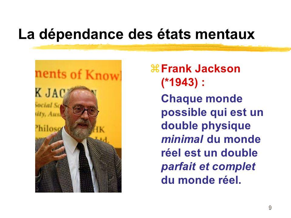 9 La dépendance des états mentaux Frank Jackson (*1943) : Chaque monde possible qui est un double physique minimal du monde réel est un double parfait et complet du monde réel.