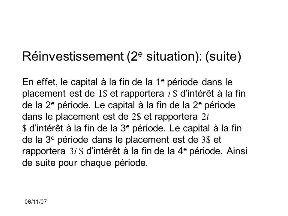 06/11/07 Réinvestissement (2 e situation): (suite) En effet, le capital à la fin de la 1 e période dans le placement est de 1$ et rapportera i $ dintérêt à la fin de la 2 e période.