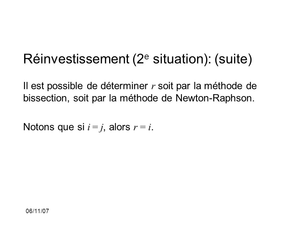 06/11/07 Réinvestissement (2 e situation): (suite) Il est possible de déterminer r soit par la méthode de bissection, soit par la méthode de Newton-Raphson.