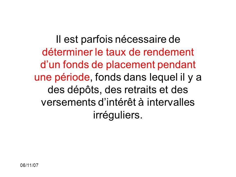 06/11/07 Il est parfois nécessaire de déterminer le taux de rendement dun fonds de placement pendant une période, fonds dans lequel il y a des dépôts, des retraits et des versements dintérêt à intervalles irréguliers.