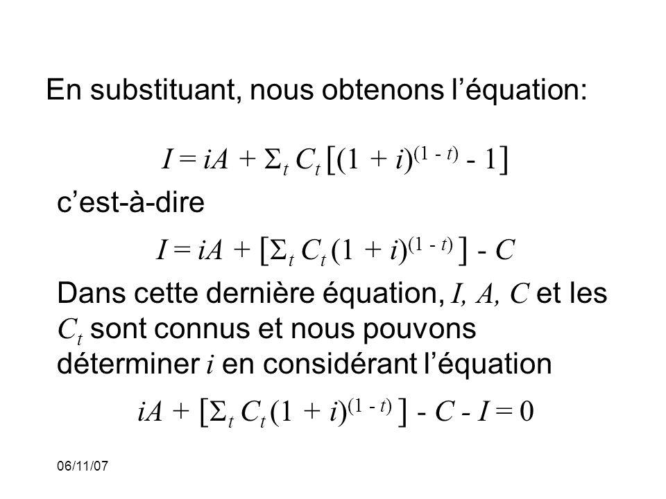 06/11/07 En substituant, nous obtenons léquation: I = iA + t C t [ (1 + i) (1 - t) - 1 ] cest-à-dire I = iA + [ t C t (1 + i) (1 - t) ] - C Dans cette dernière équation, I, A, C et les C t sont connus et nous pouvons déterminer i en considérant léquation iA + [ t C t (1 + i) (1 - t) ] - C - I = 0