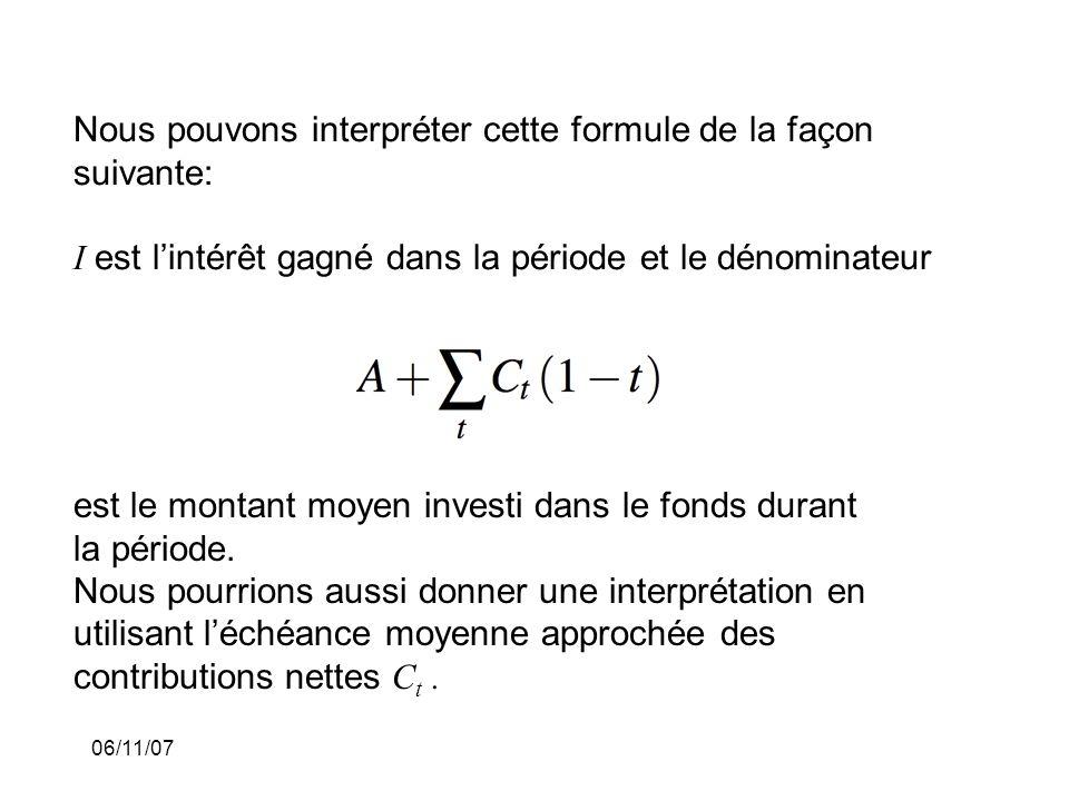 06/11/07 Nous pouvons interpréter cette formule de la façon suivante: I est lintérêt gagné dans la période et le dénominateur est le montant moyen investi dans le fonds durant la période.