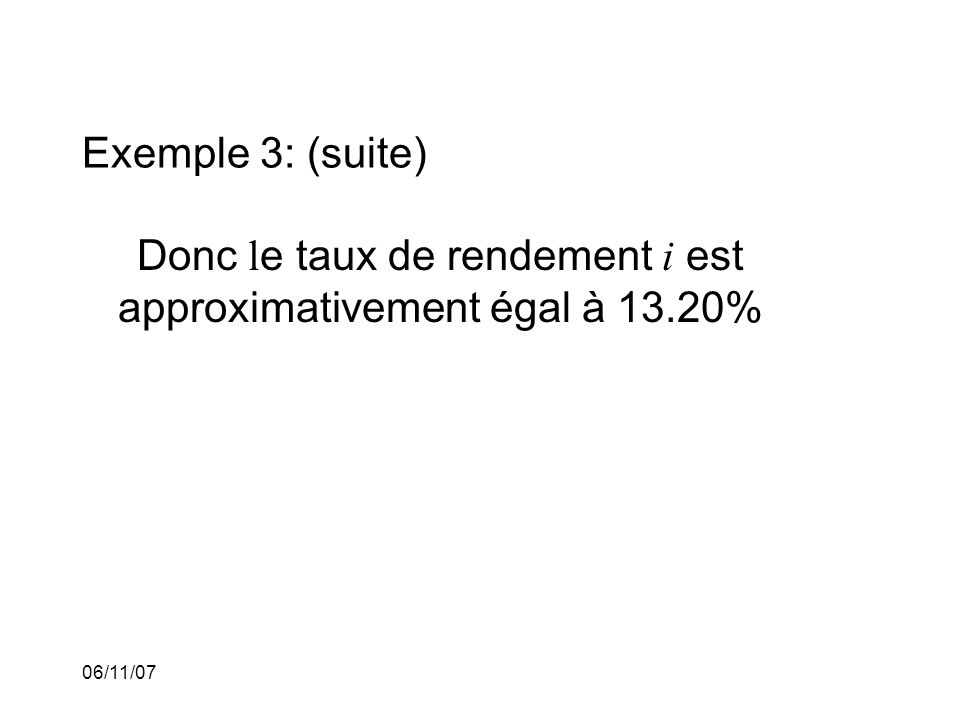 06/11/07 Exemple 3: (suite) Donc l e taux de rendement i est approximativement égal à 13.20%