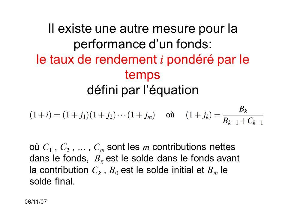 06/11/07 Il existe une autre mesure pour la performance dun fonds: le taux de rendement i pondéré par le temps défini par léquation où C 1, C 2,..., C m sont les m contributions nettes dans le fonds, B k est le solde dans le fonds avant la contribution C k, B 0 est le solde initial et B m le solde final.