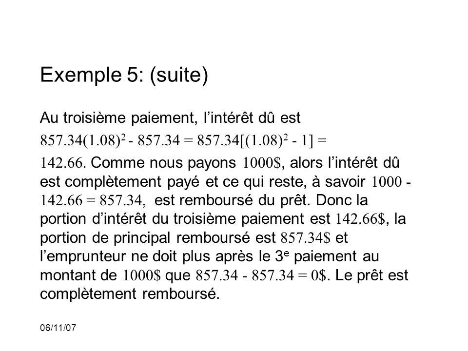 06/11/07 Exemple 5: (suite) Au troisième paiement, lintérêt dû est 857.34(1.08) 2 - 857.34 = 857.34[(1.08) 2 - 1] = 142.66.