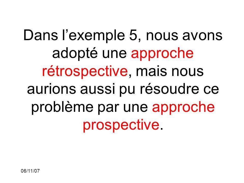 06/11/07 Dans lexemple 5, nous avons adopté une approche rétrospective, mais nous aurions aussi pu résoudre ce problème par une approche prospective.