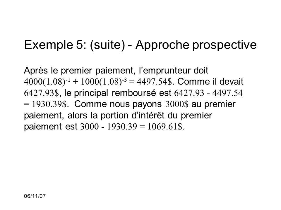 06/11/07 Exemple 5: (suite) - Approche prospective Après le premier paiement, lemprunteur doit 4000(1.08) -1 + 1000(1.08) -3 = 4497.54$.