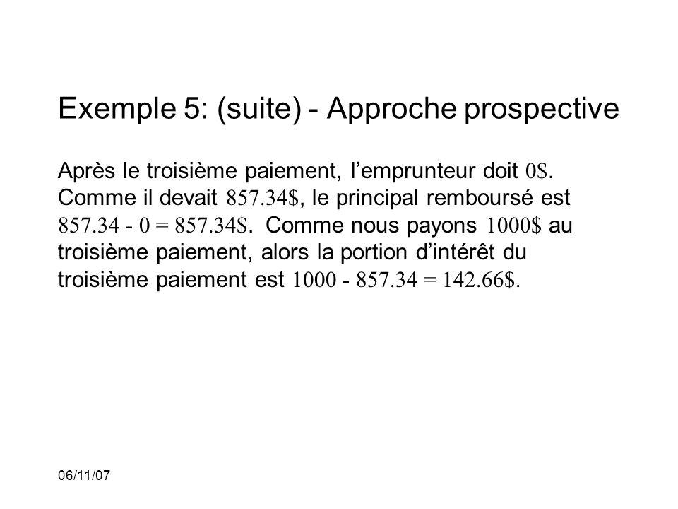 06/11/07 Exemple 5: (suite) - Approche prospective Après le troisième paiement, lemprunteur doit 0$.