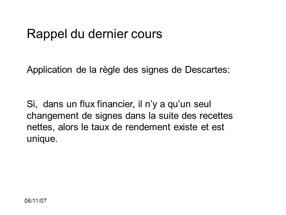 06/11/07 Rappel du dernier cours Application de la règle des signes de Descartes: Si, dans un flux financier, il ny a quun seul changement de signes dans la suite des recettes nettes, alors le taux de rendement existe et est unique.