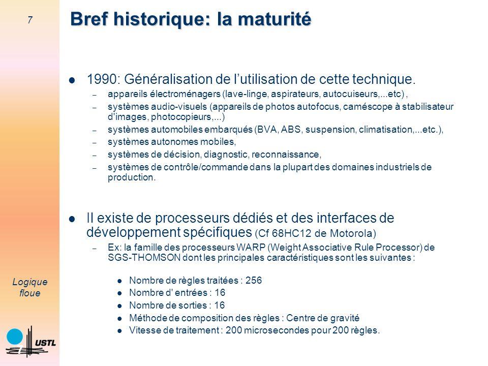7 Logique floue 7 Bref historique: la maturité 1990: Généralisation de lutilisation de cette technique. – appareils électroménagers (lave-linge, aspir