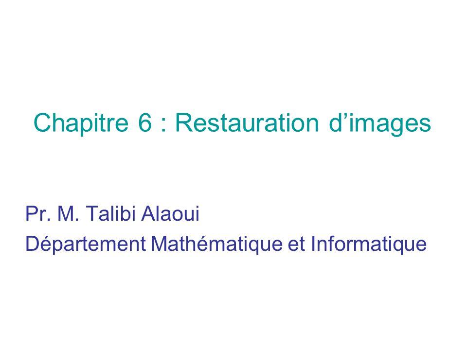Chapitre 6 : Restauration dimages Pr. M. Talibi Alaoui Département Mathématique et Informatique