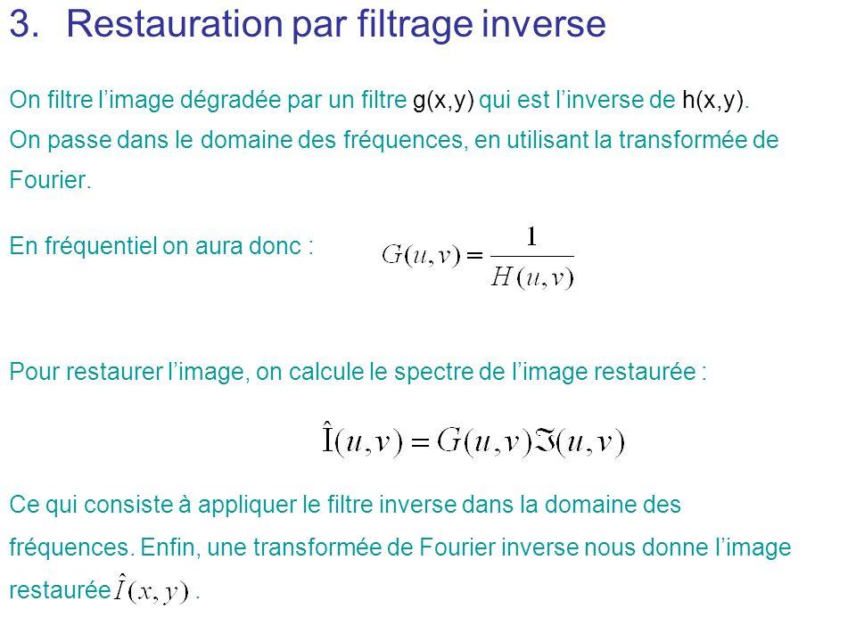 3.Restauration par filtrage inverse On filtre limage dégradée par un filtre g(x,y) qui est linverse de h(x,y). On passe dans le domaine des fréquences