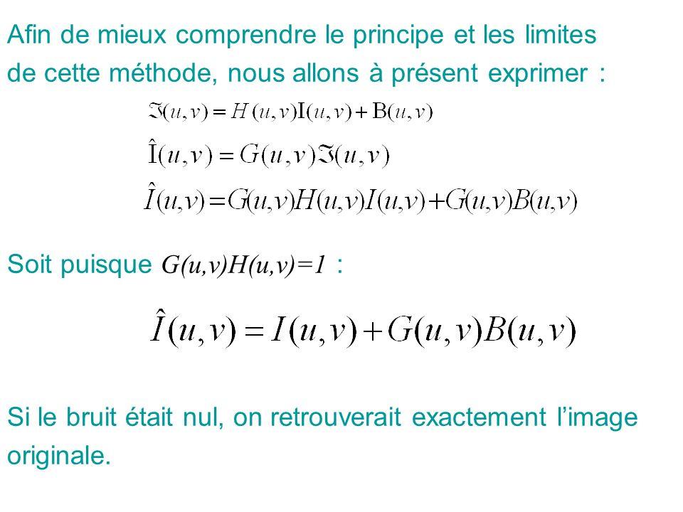 Afin de mieux comprendre le principe et les limites de cette méthode, nous allons à présent exprimer : Soit puisque G(u,v)H(u,v)=1 : Si le bruit était