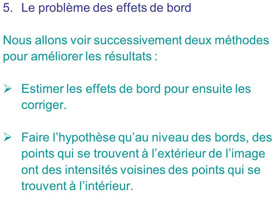 5.Le problème des effets de bord Nous allons voir successivement deux méthodes pour améliorer les résultats : Estimer les effets de bord pour ensuite
