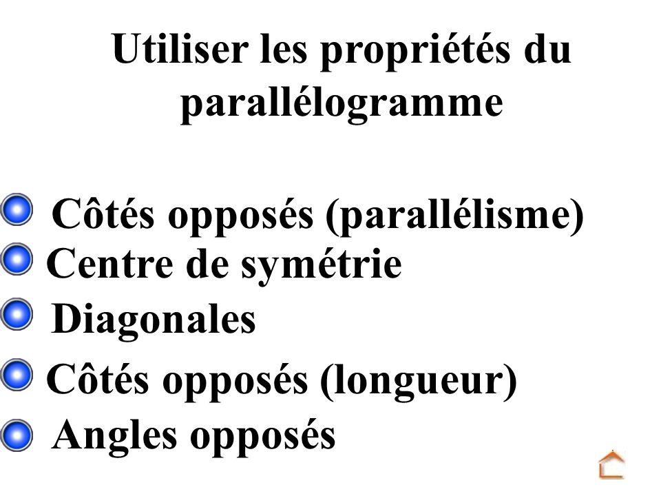 Utiliser les propriétés du parallélogramme Centre de symétrie Diagonales Angles opposés Côtés opposés (longueur) Côtés opposés (parallélisme)