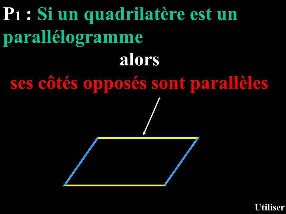 P 1 : Si un quadrilatère est un parallélogramme alors Utiliser ses côtés opposés sont parallèles