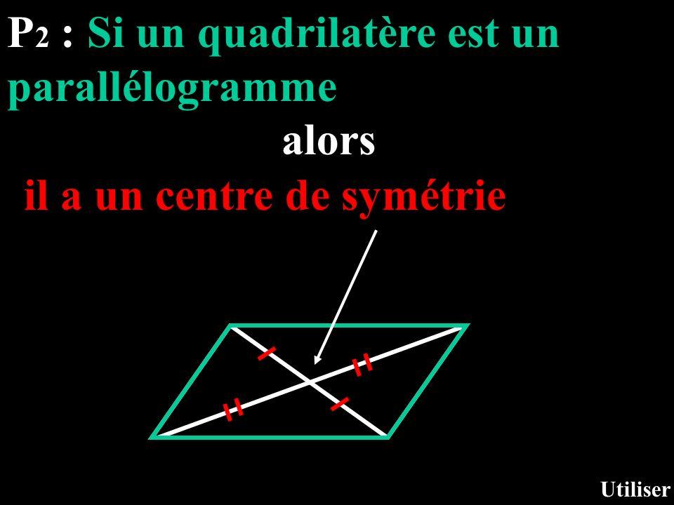 P 2 : Si un quadrilatère est un parallélogramme alors Utiliser il a un centre de symétrie