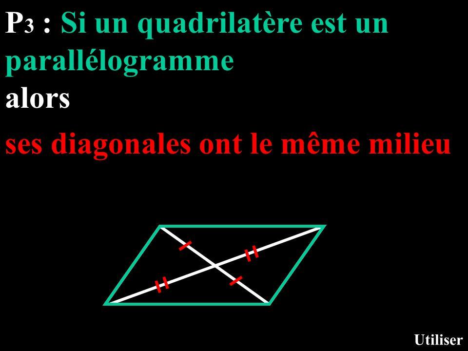 P 3 : Si un quadrilatère est un parallélogramme alors Utiliser ses diagonales ont le même milieu