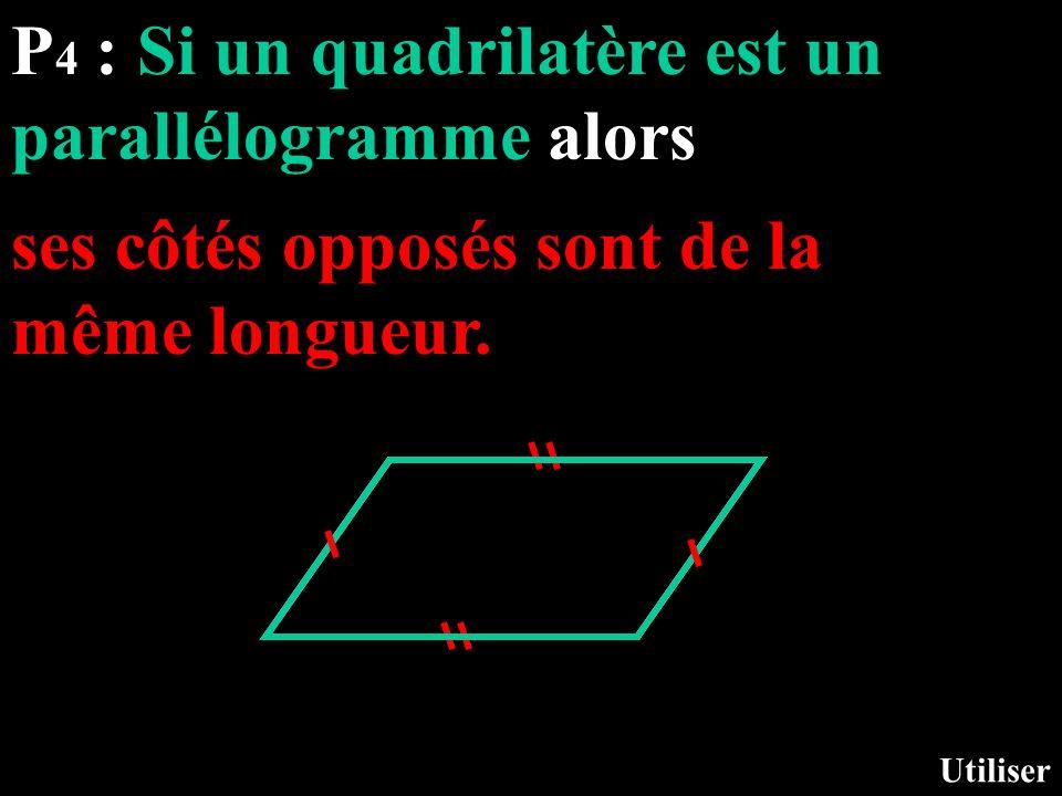P 4 : Si un quadrilatère est un parallélogramme alors Utiliser ses côtés opposés sont de la même longueur.
