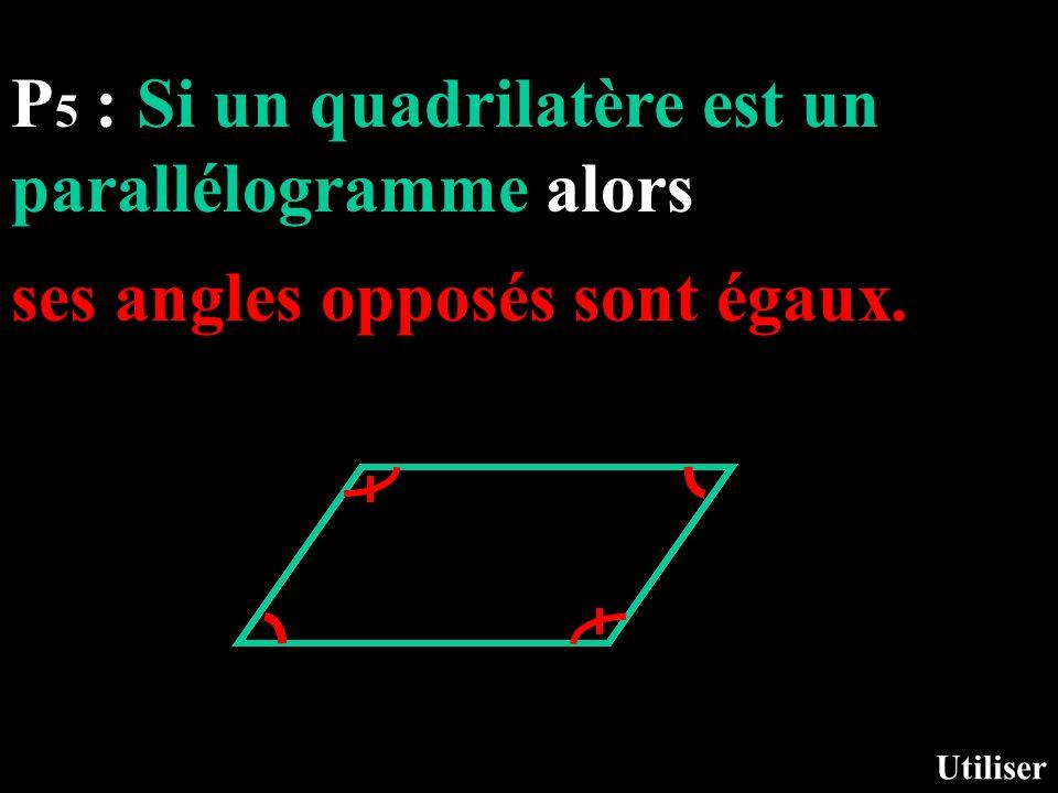 P 5 : Si un quadrilatère est un parallélogramme alors Utiliser ses angles opposés sont égaux.