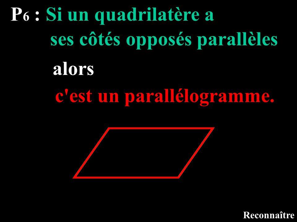 P 6 : Si un quadrilatère a Reconnaître ses côtés opposés parallèles alors c'est un parallélogramme.