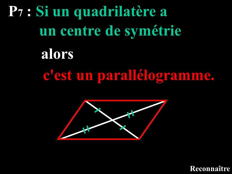 P 7 : Si un quadrilatère a Reconnaître un centre de symétrie alors c'est un parallélogramme.