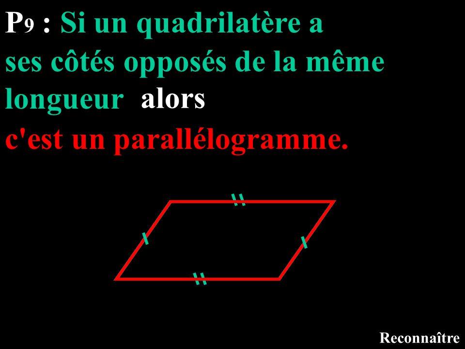 P 9 : Si un quadrilatère a Reconnaître ses côtés opposés de la même longueur alors c'est un parallélogramme.