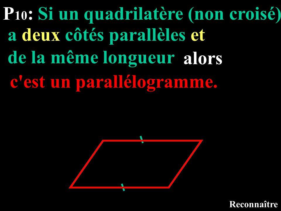 P 10 : Si un quadrilatère Reconnaître (non croisé) a deux côtés parallèles et de la même longueur alors c'est un parallélogramme.