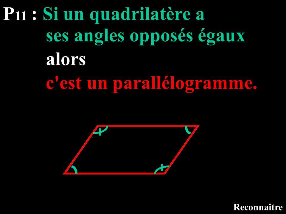 P 11 : Si un quadrilatère a Reconnaître ses angles opposés égaux alors c'est un parallélogramme.