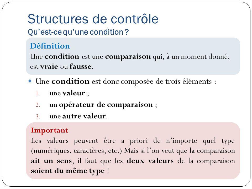 Structures de contrôle Quest-ce quune condition ? Une condition est donc composée de trois éléments : 1. une valeur ; 2. un opérateur de comparaison ;