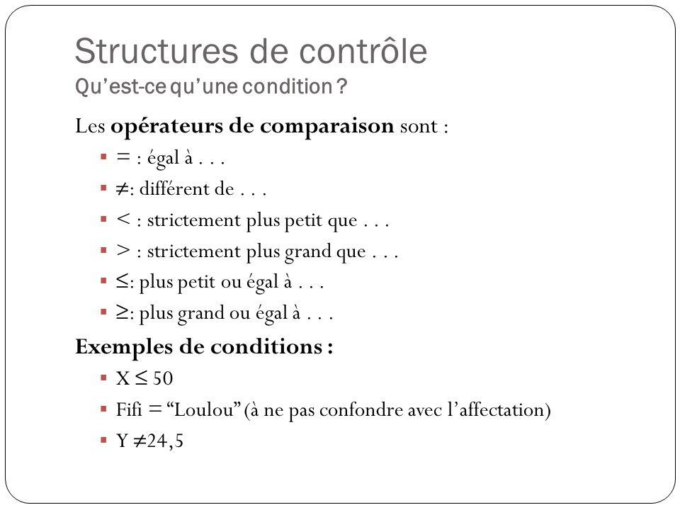 Structures de contrôle Quest-ce quune condition ? Les opérateurs de comparaison sont : = : égal à... : différent de... < : strictement plus petit que.